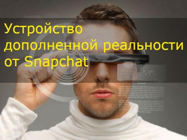 Правда ли что Snapchat разрабатывает устройство дополненной реальности
